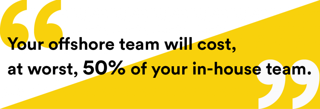 your offshore team will cost, at worst, 50% of your in-house team